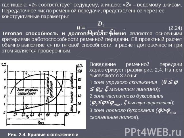 где индекс «1» соответствует ведущему, а индекс «2» ведомому шкивам. Передаточное число ременной передачи, представленное через ее конструктивные параметры: . (2.24) Тяговая способность и долговечность ремня являются основными критериями работоспосо…