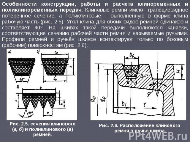 Особенности конструкции, работы и расчета клиноременных и поликлиноременных передач. Клиновые ремни имеют трапециевидное поперечное сечение, а поликлиновые – выполненную в форме клина рабочую часть (рис. 2.5). Угол клина для обоих видов ремней одина…