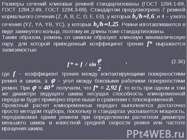 Размеры сечений клиновых ремней стандартизованы (ГОСТ 1284.1-89, ГОСТ 1284.2-89, ГОСТ 1284.3-89). Стандартом предусмотрено 7 ремней нормального сечения (Z, A, B, C, D, E, E0), у которых b0/h1,6, и 4 – узкого сечения (YZ, YA, YB, YC), у которых b0/h1…