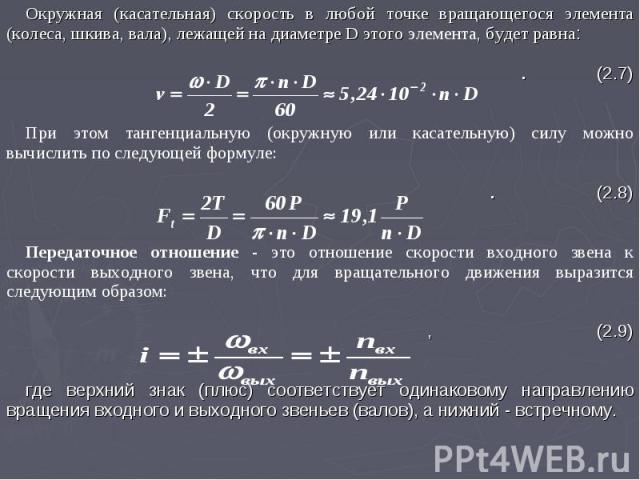 Окружная (касательная) скорость в любой точке вращающегося элемента (колеса, шкива, вала), лежащей на диаметре D этого элемента, будет равна: . (2.7) При этом тангенциальную (окружную или касательную) силу можно вычислить по следующей формуле: . (2.…