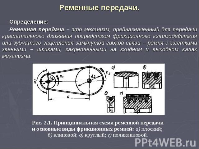 Определение: Ременная передача – это механизм, предназначенный для передачи вращательного движения посредством фрикционного взаимодействия или зубчатого зацепления замкнутой гибкой связи – ремня с жесткими звеньями – шкивами, закрепленными на входно…