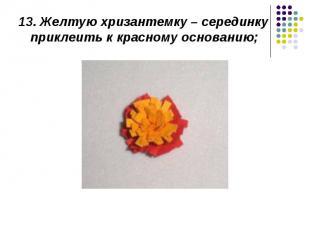 13. Желтую хризантемку – серединку приклеить к красному основанию;