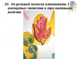 20. Из розовой полоски изготовить 3 изогнутых лепестка и три маленьких колечка;