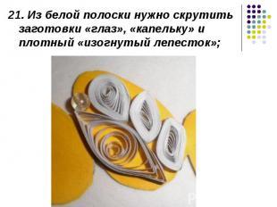 21. Из белой полоски нужно скрутить заготовки «глаз», «капельку» и плотный «изог