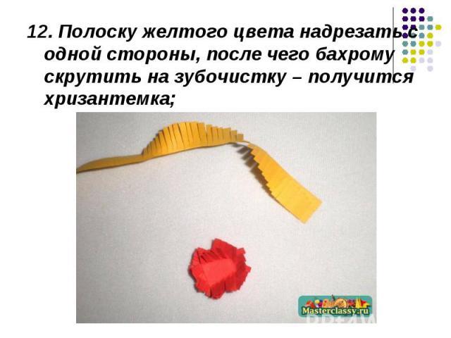 12. Полоску желтого цвета надрезать с одной стороны, после чего бахрому скрутить на зубочистку – получится хризантемка;