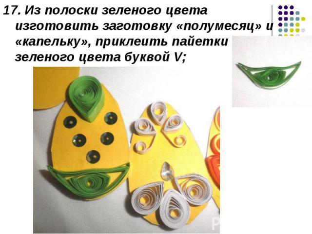 17. Из полоски зеленого цвета изготовить заготовку «полумесяц» и «капельку», приклеить пайетки зеленого цвета буквой V;