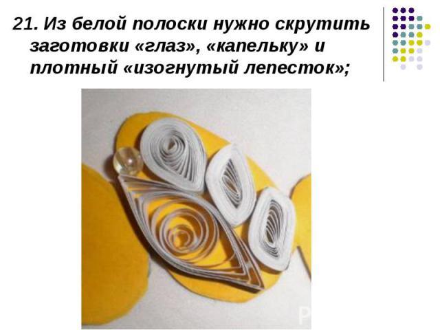 21. Из белой полоски нужно скрутить заготовки «глаз», «капельку» и плотный «изогнутый лепесток»;