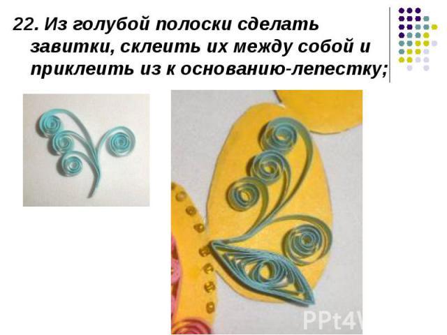 22. Из голубой полоски сделать завитки, склеить их между собой и приклеить из к основанию-лепестку;