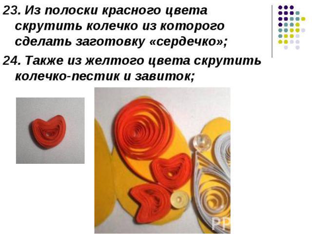 23. Из полоски красного цвета скрутить колечко из которого сделать заготовку «сердечко»; 24. Также из желтого цвета скрутить колечко-пестик и завиток;