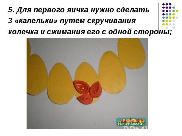 5. Для первого яичка нужно сделать 3 «капельки» путем скручивания колечка и сжимания его с одной стороны;