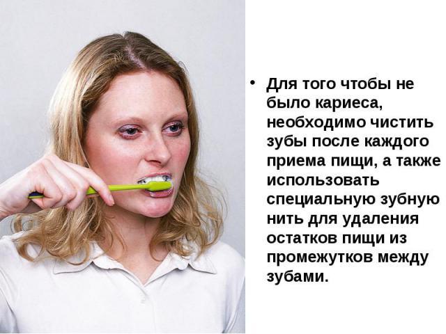 Для того чтобы не было кариеса, необходимо чистить зубы после каждого приема пищи, а также использовать специальную зубную нить для удаления остатков пищи из промежутков между зубами.