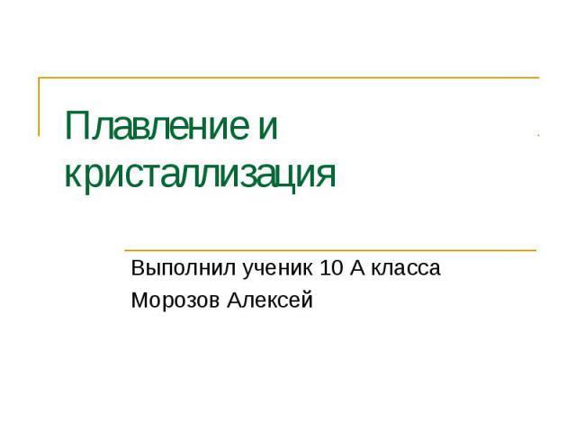 Плавление и кристаллизация Выполнил ученик 10 А класса Морозов Алексей