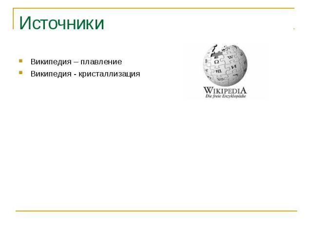 Источники Википедия – плавление Википедия - кристаллизация