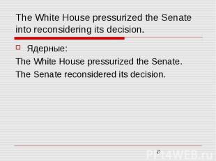 The White House pressurized the Senate into reconsidering its decision. Ядерные:
