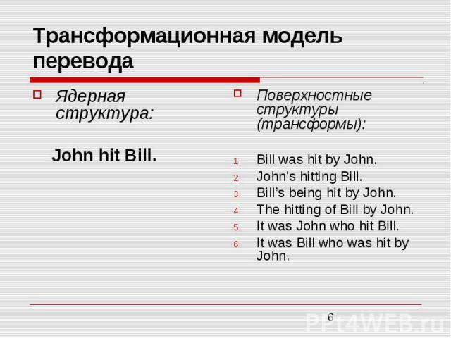 Трансформационная модель перевода Ядерная структура: John hit Bill. Поверхностные структуры (трансформы): Bill was hit by John. John\'s hitting Bill. Bill's being hit by John. The hitting of Bill by John. It was John who hit Bill. It was Bill who wa…