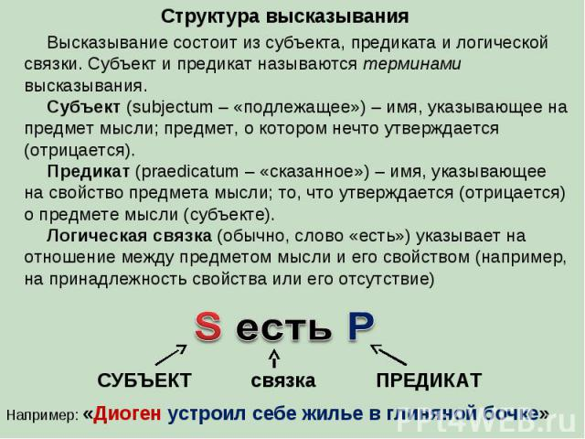 Структура высказывания Высказывание состоит из субъекта, предиката и логической связки. Субъект и предикат называются терминами высказывания. Субъект (subjectum – «подлежащее») – имя, указывающее на предмет мысли; предмет, о котором нечто утверждает…