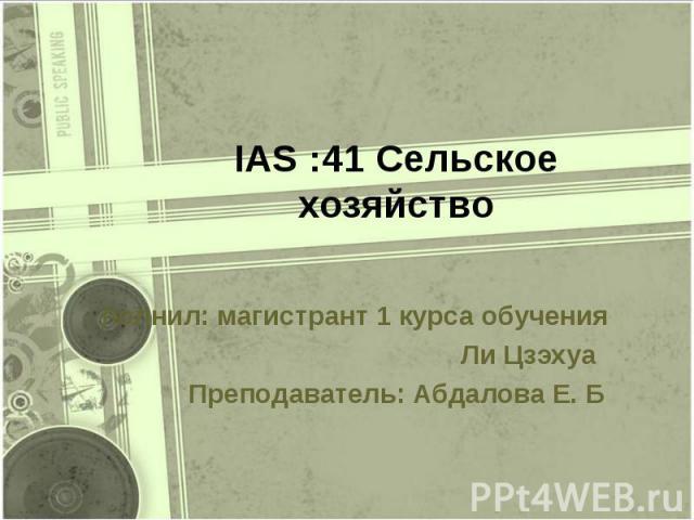 IAS :41 Сельское хозяйство полнил: магистрант 1 курса обучения Ли Цзэхуа Преподаватель: Абдалова Е. Б