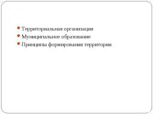 Территориальная организация Муниципальное образование Принципы формирования терр