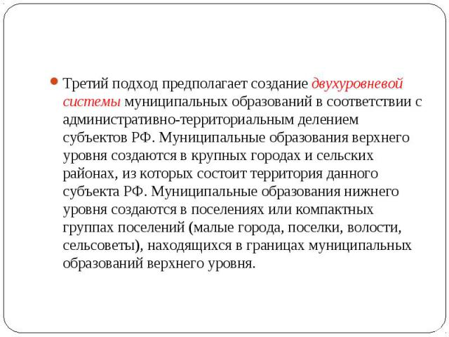 Третий подход предполагает создание двухуровневой системы муниципальных образований в соответствии с административно-территориальным делением субъектов РФ. Муниципальные образования верхнего уровня создаются в крупных городах и сельских районах, из …