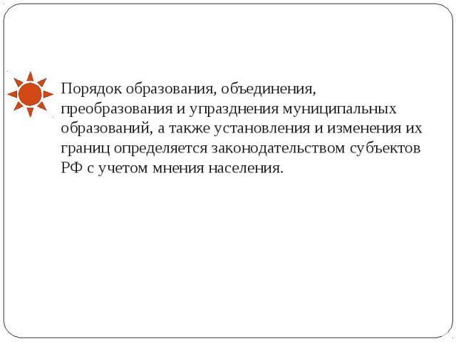 Порядок образования, объединения, преобразования и упразднения муниципальных образований, а также установления и изменения их границ определяется законодательством субъектов РФ с учетом мнения населения.