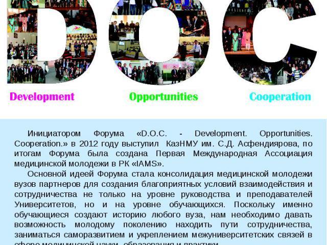 Инициатором Форума «D.O.C. - Development. Opportunities. Cooperation.» в 2012 году выступил КазНМУ им. С.Д. Асфендиярова, по итогам Форума была создана Первая Международная Ассоциация медицинской молодежи в РК «IAMS». Основной идеей Форума стала кон…