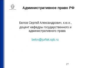Административное право РФ Белов Сергей Александрович, к.ю.н., доцент кафедры гос