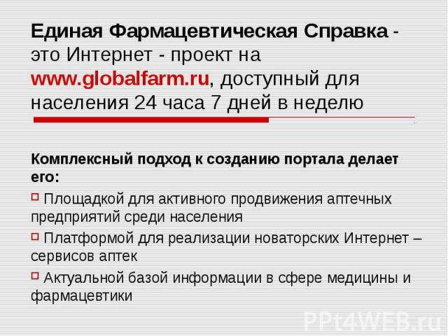 Единая Фармацевтическая Справка - это Интернет - проект на www.globalfarm.ru, доступный для населения 24 часа 7 дней в неделю Комплексный подход к созданию портала делает его: Площадкой для активного продвижения аптечных предприятий среди населения …