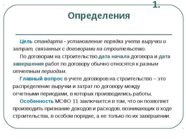 1. Определения Цель стандарта - установление порядка учета выручки и затрат, связанных с договорами на строительство. По договорам на строительство дата начала договора и дата завершения работ по договору обычно относятся к разным отчетным периодам.…