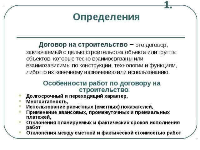 1. Определения Договор на строительство – это договор, заключаемый с целью строительства объекта или группы объектов, которые тесно взаимосвязаны или взаимозависимы по конструкции, технологии и функциям, либо по их конечному назначению или использов…