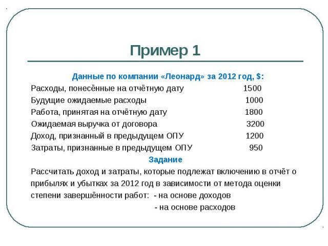 Пример 1 Данные по компании «Леонард» за 2012 год, $: Расходы, понесённые на отчётную дату 1500 Будущие ожидаемые расходы 1000 Работа, принятая на отчётную дату 1800 Ожидаемая выручка от договора 3200 Доход, признанный в предыдущем ОПУ 1200 Затраты,…
