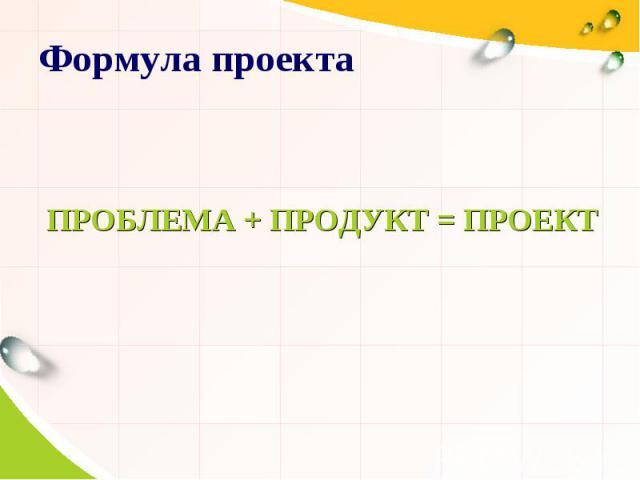 Формула проекта ПРОБЛЕМА + ПРОДУКТ = ПРОЕКТ