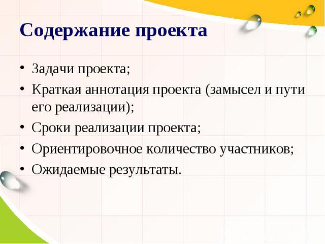 Содержание проекта Задачи проекта; Краткая аннотация проекта (замысел и пути его реализации); Сроки реализации проекта; Ориентировочное количество участников; Ожидаемые результаты.
