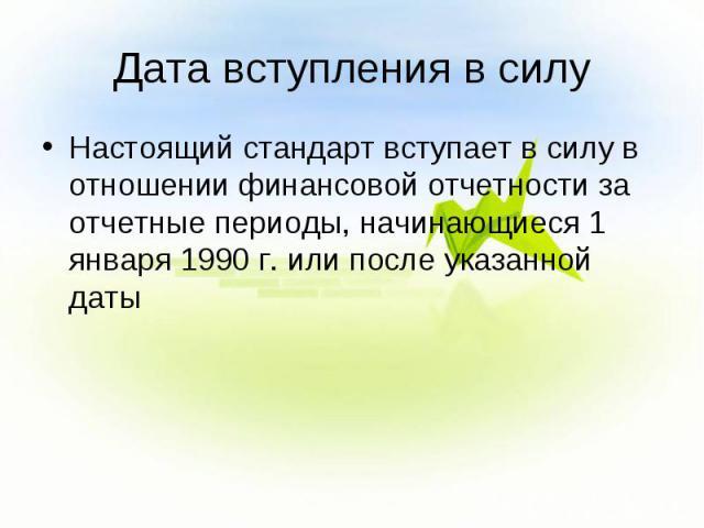 Дата вступления в силу Настоящий стандарт вступает в силу в отношении финансовой отчетности за отчетные периоды, начинающиеся 1 января 1990 г. или после указанной даты