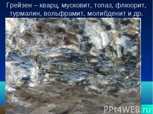 Грейзен – кварц, мусковит, топаз, флюорит, турмалин, вольфрамит, молибденит и др