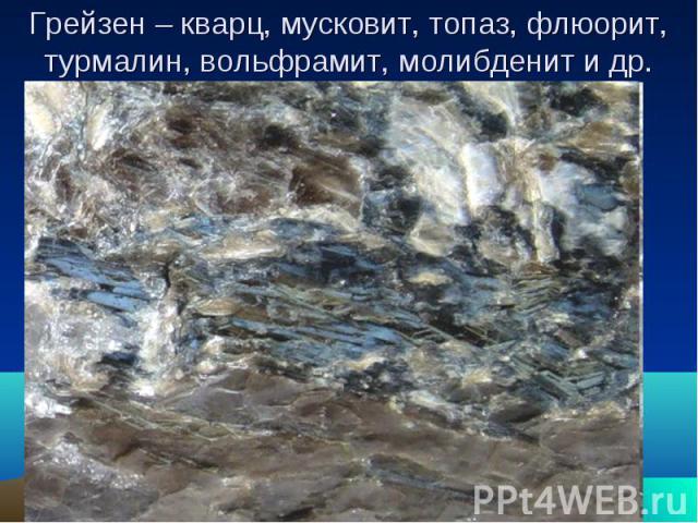 Грейзен – кварц, мусковит, топаз, флюорит, турмалин, вольфрамит, молибденит и др.