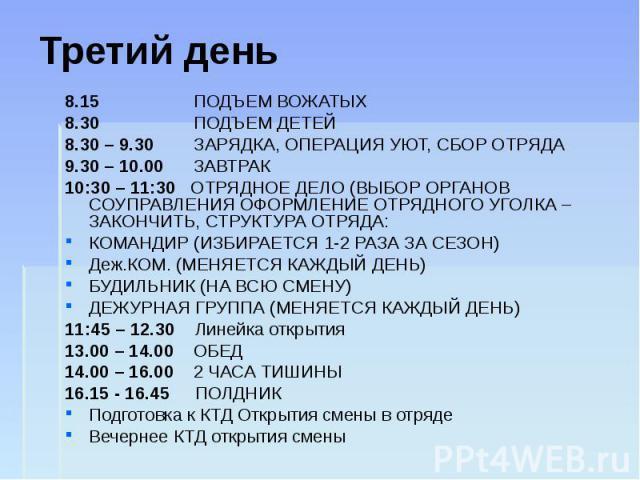 Третий день 8.15 ПОДЪЕМ ВОЖАТЫХ 8.30 ПОДЪЕМ ДЕТЕЙ 8.30 – 9.30 ЗАРЯДКА, ОПЕРАЦИЯ УЮТ, СБОР ОТРЯДА 9.30 – 10.00 ЗАВТРАК 10:30 – 11:30 ОТРЯДНОЕ ДЕЛО (ВЫБОР ОРГАНОВ СОУПРАВЛЕНИЯ ОФОРМЛЕНИЕ ОТРЯДНОГО УГОЛКА – ЗАКОНЧИТЬ, СТРУКТУРА ОТРЯДА: КОМАНДИР (ИЗБИРА…