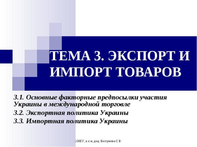 ХНЕУ, к.е.н, доц. Бестужева С.В. ТЕМА 3. ЭКСПОРТ И ИМПОРТ ТОВАРОВ 3.1. Основные факторные предпосылки участия Украины в международной торговле 3.2. Экспортная политика Украины 3.3. Импортная политика Украины