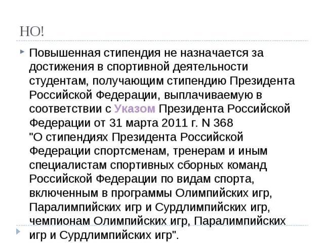 НО! Повышенная стипендия не назначается за достижения в спортивной деятельности студентам, получающим стипендию Президента Российской Федерации, выплачиваемую в соответствии с Указом Президента Российской Федерации от 31 марта 2011 г. N 368 \