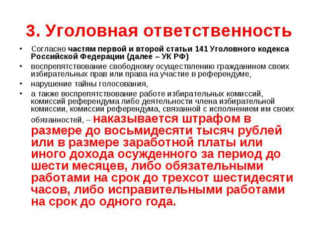 3. Уголовная ответственность Согласно частям первой и второй статьи 141 Уголовного кодекса Российской Федерации (далее – УК РФ) воспрепятствование свободному осуществлению гражданином своих избирательных прав или права на участие в референдуме, нару…