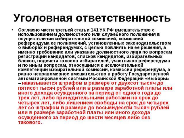 Уголовная ответственность Согласно части третьей статьи 141 УК РФ вмешательство с использованием должностного или служебного положения в осуществлении избирательной комиссией, комиссией референдума ее полномочий, установленных законодательством о вы…