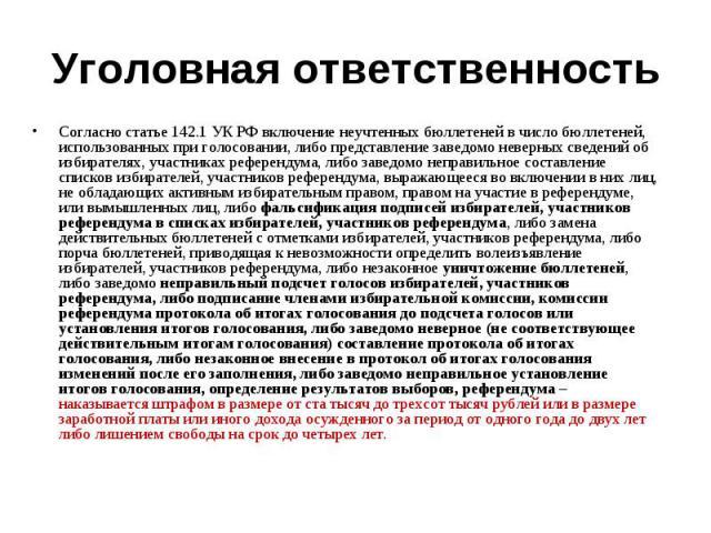 Уголовная ответственность Согласно статье 142.1 УК РФ включение неучтенных бюллетеней в число бюллетеней, использованных при голосовании, либо представление заведомо неверных сведений об избирателях, участниках референдума, либо заведомо неправильно…