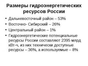 Размеры гидроэнергетических ресурсов РоссииДальневосточный район – 53%Восточно-