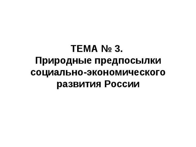 ТЕМА № 3. Природные предпосылки социально-экономического развития России