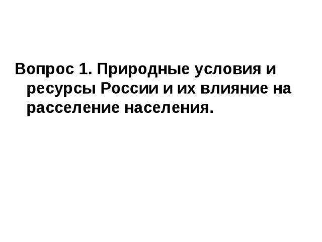 Вопрос 1. Природные условия и ресурсы России и их влияние на расселение населения.Вопрос 1. Природные условия и ресурсы России и их влияние на расселение населения.