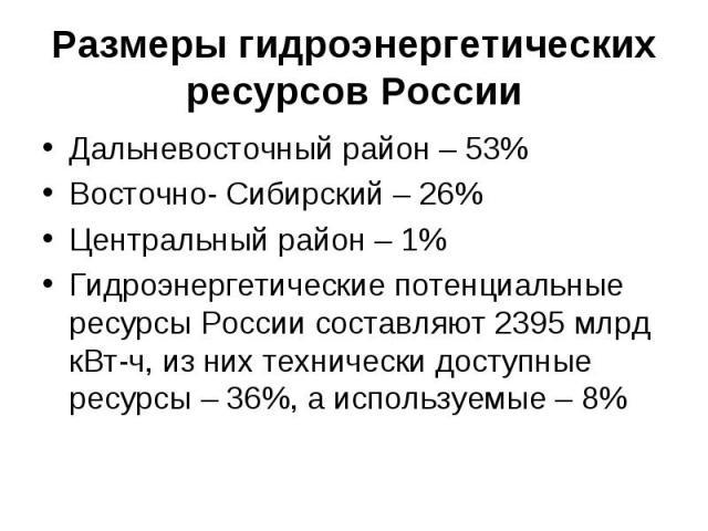 Размеры гидроэнергетических ресурсов РоссииДальневосточный район – 53%Восточно- Сибирский – 26%Центральный район – 1%Гидроэнергетические потенциальные ресурсы России составляют 2395 млрд кВт-ч, из них технически доступные ресурсы – 36%, а используем…