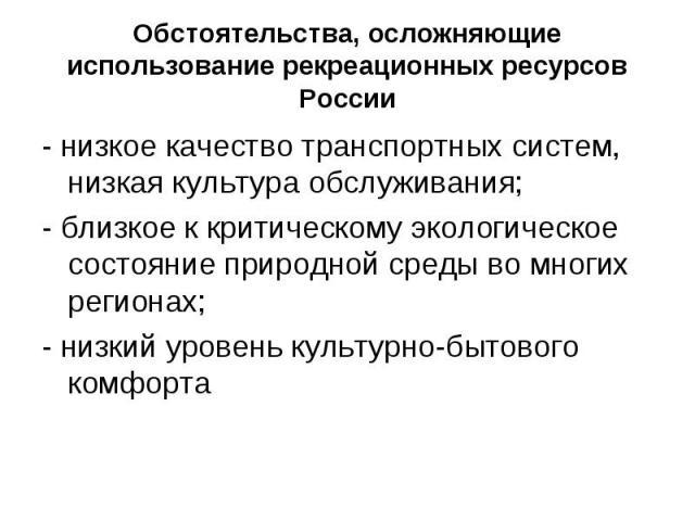 Обстоятельства, осложняющие использование рекреационных ресурсов России- низкое качество транспортных систем, низкая культура обслуживания;- близкое к критическому экологическое состояние природной среды во многих регионах;- низкий уровень культурно…