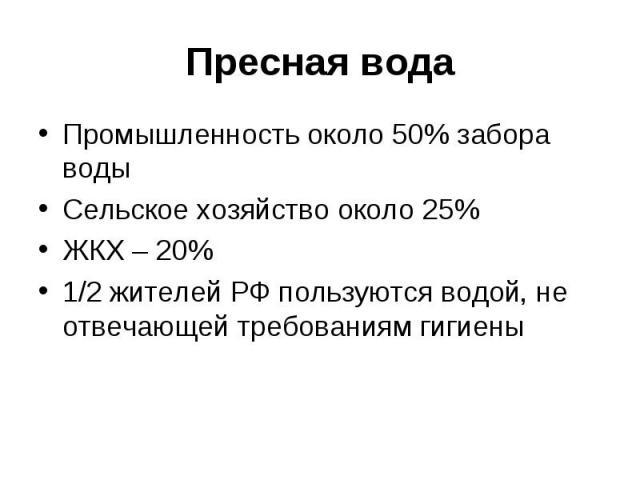Пресная водаПромышленность около 50% забора водыСельское хозяйство около 25%ЖКХ – 20%1/2 жителей РФ пользуются водой, не отвечающей требованиям гигиены