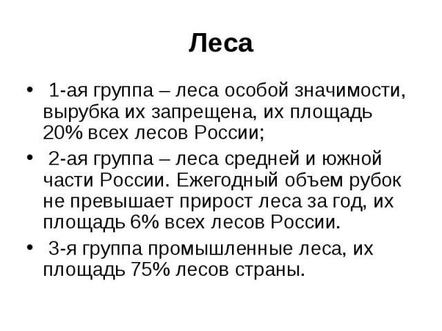 Леса 1-ая группа – леса особой значимости, вырубка их запрещена, их площадь 20% всех лесов России; 2-ая группа – леса средней и южной части России. Ежегодный объем рубок не превышает прирост леса за год, их площадь 6% всех лесов России. 3-я группа п…