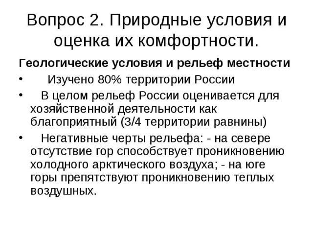 Вопрос 2. Природные условия и оценка их комфортности.Геологические условия и рельеф местности Изучено 80% территории России В целом рельеф России оценивается для хозяйственной деятельности как благоприятный (3/4 территории равнины) Негативные черты …