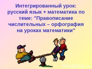 """Интегрированный урок: русский язык + математика по теме: \""""Правописание числител"""